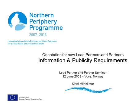 Orientation for new Lead Partners and Partners Information & Publicity Requirements Lead Partner and Partner Seminar 12 June 2008 – Voss, Norway Kirsti.