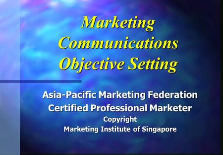 Marketing Communications Objective Setting Asia-Pacific Marketing Federation Certified Professional Marketer Copyright Marketing Institute of Singapore.