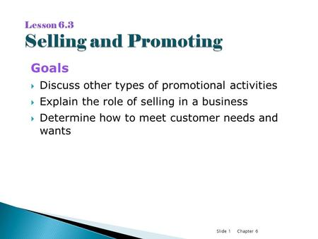 Chapter 6Slide 1 Goals  Discuss other types of promotional activities  Explain the role of selling in a business  Determine how to meet customer needs.