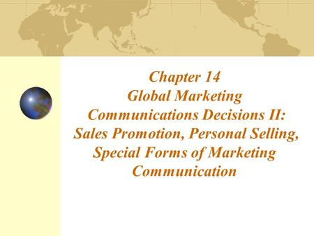 Chapter 14 Global Marketing Communications Decisions II: Sales Promotion, Personal Selling, Special Forms of Marketing Communication.