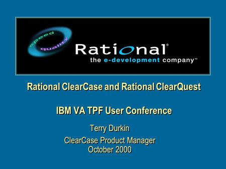 Rational ClearCase and Rational ClearQuest IBM VA TPF User Conference Terry Durkin ClearCase Product Manager October 2000 Terry Durkin ClearCase Product.