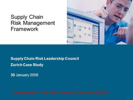 Confidential 1 Supply Chain Risk Management Framework Supply Chain Risk Leadership Council Zurich Case Study 30 January 2008 Confidential – Do Not Forward.
