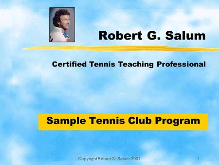 Copyright Robert G. Salum.20011 Robert G. Salum Sample Tennis Club Program Certified Tennis Teaching Professional.