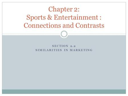 SECTION 2.2 SIMILARITIES IN MARKETING Chapter 2: Sports & Entertainment : Connections and Contrasts.