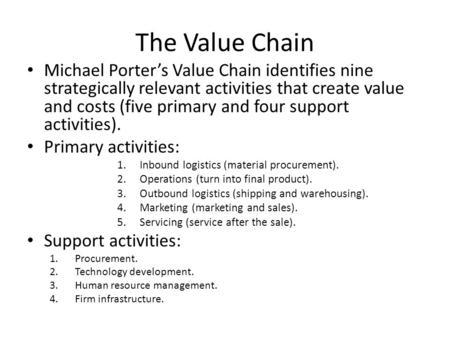 The Value Chain Michael Porter's Value Chain identifies nine strategically relevant activities that create value and costs (five primary and four support.