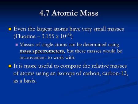 4.7 Atomic Mass Even the largest atoms have very small masses (Fluorine – 3.155 x 10 -23 ) Even the largest atoms have very small masses (Fluorine – 3.155.