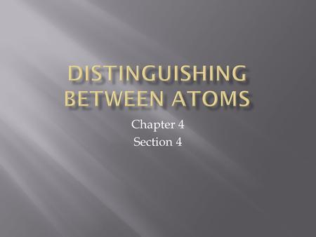 Chapter 4 Section 4.  There are about 118 known types of atoms.  Each element has it's own type of atom.  All atoms of an element have to have one.