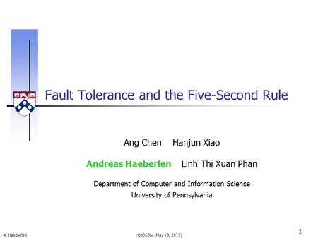 A. Haeberlen Fault Tolerance and the Five-Second Rule 1 HotOS XV (May 18, 2015) Ang Chen Hanjun Xiao Andreas Haeberlen Linh Thi Xuan Phan Department of.