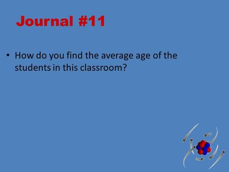 Journal #11 How do you find the average age of the students in this classroom?