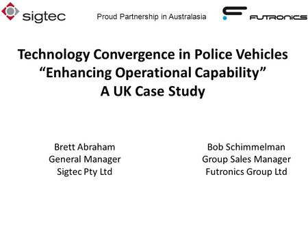 Proud Partnership in Australasia Bob Schimmelman Group Sales Manager Futronics Group Ltd Brett Abraham General Manager Sigtec Pty Ltd Technology Convergence.