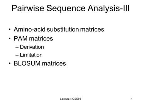 Lecture 4 CS5661 Pairwise Sequence Analysis-III Amino-acid substitution matrices PAM matrices –Derivation –Limitation BLOSUM matrices.