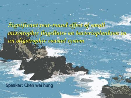 Significant year-round effect of small mixotrophic flagellates on bacterioplankton in an oligotrophic coastal system Speaker: Chen wei hung.