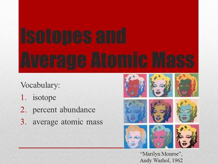 "Isotopes and Average Atomic Mass Vocabulary: 1.isotope 2.percent abundance 3.average atomic mass ""Marilyn Monroe"", Andy Warhol, 1962."