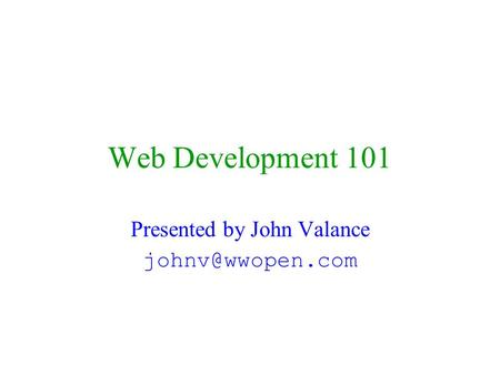 Web Development 101 Presented by John Valance