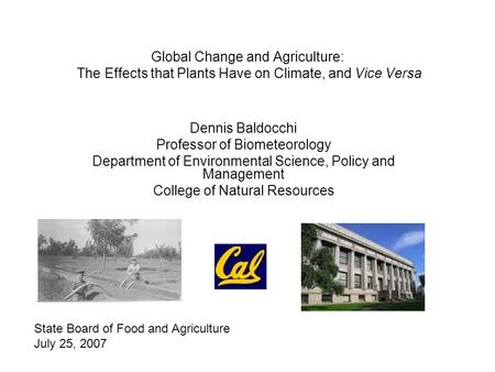 Global Change and Agriculture: The Effects that Plants Have on Climate, and Vice Versa Dennis Baldocchi Professor of Biometeorology Department of Environmental.