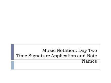 Music Notation: Day Two Time Signature Application and Note Names.