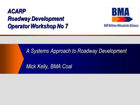ACARP Roadway Development Operator Workshop No 7 A Systems Approach to Roadway Development Mick Kelly, BMA Coal.