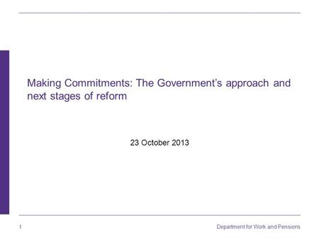 1 Department for Work and Pensions Making Commitments: The Government's approach and next stages of reform 23 October 2013.