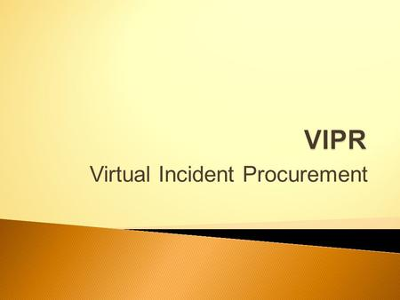 Virtual Incident Procurement.  VIPR is a Forest Service acquisition/procurement system ◦ Web-based ◦ Vendors to submit offers & sign preseason agreements.