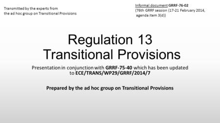 Regulation 13 Transitional Provisions Presentation in conjunction with GRRF-75-40 which has been updated to ECE/TRANS/WP29/GRRF/2014/7 Prepared by the.
