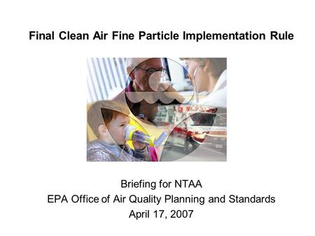 Final Clean Air Fine Particle Implementation Rule Briefing for NTAA EPA Office of Air Quality Planning and Standards April 17, 2007.