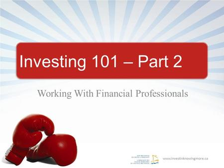 Www.investinknowingmore.ca Investing 101 – Part 2 Working With Financial Professionals.