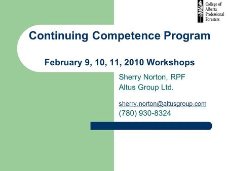 Continuing Competence Program February 9, 10, 11, 2010 Workshops Sherry Norton, RPF Altus Group Ltd. (780) 930-8324.