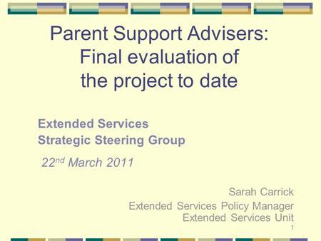 1 Parent Support Advisers: Final evaluation of the project to date Extended Services Strategic Steering Group 22 nd March 2011 Sarah Carrick Extended Services.