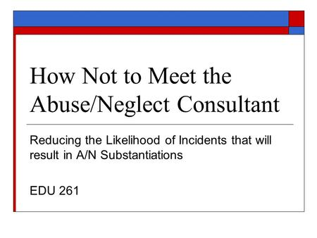 How Not to Meet the Abuse/Neglect Consultant Reducing the Likelihood of Incidents that will result in A/N Substantiations EDU 261.