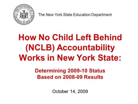 How No Child Left Behind (NCLB) Accountability Works in New York State: Determining 2009-10 Status Based on 2008-09 Results October 14, 2009 The New York.