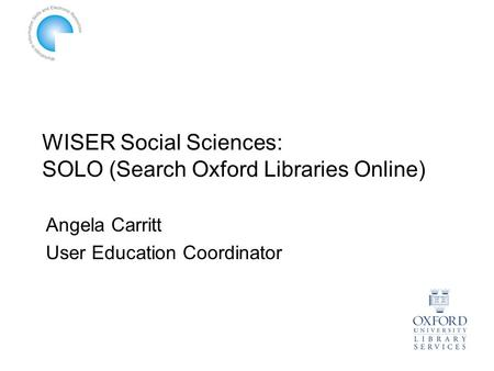 WISER Social Sciences: SOLO (Search Oxford Libraries Online) Angela Carritt User Education Coordinator.