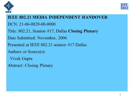 1 IEEE 802.21 MEDIA INDEPENDENT HANDOVER DCN: 21-06-0829-00-0000 Title: 802.21, Session #17, Dallas Closing Plenary Date Submitted: November, 2006 Presented.