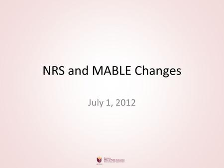 NRS and MABLE Changes July 1, 2012. 3 new data fields for students Highest Credential Achieved Education Location – U.S. or non U.S. Diploma at Entry?