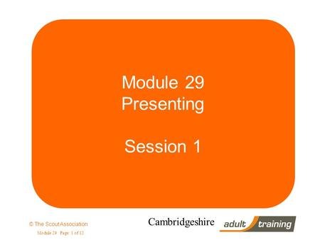 © The Scout Association Module 29 Page: 1 of 12 Cambridgeshire Module 29 Presenting Session 1.