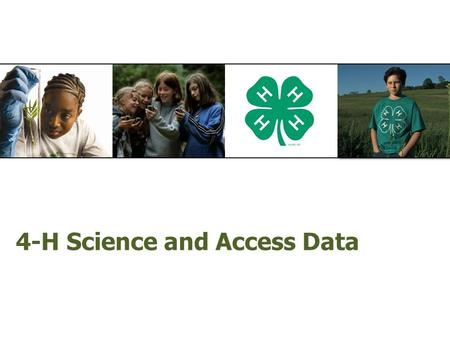 "4-H Science and Access Data. 4-H Science  Collecting 4-H Science data within Access  ""4-H Science Ready""  4-H Science Checklist  How to answer ""4-H."