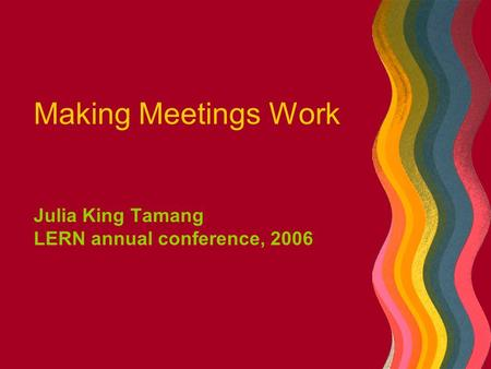 Making Meetings Work Julia King Tamang LERN annual conference, 2006.