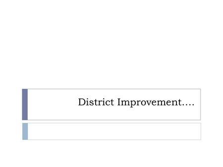 District Improvement….. Outcomes  Why we are in District Improvement.  What is DISTRICT IMPROVEMENT?  How we got this rating.  What does this mean.