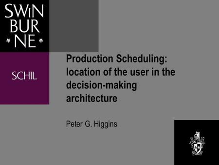 Production Scheduling: location of the user in the decision-making architecture Peter G. Higgins.
