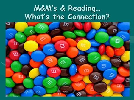 M&M's & Reading… What's the Connection?. M & M = MAKING MEANING Reading requires thinkingReading requires thinking Thinking = internal dialogueThinking.