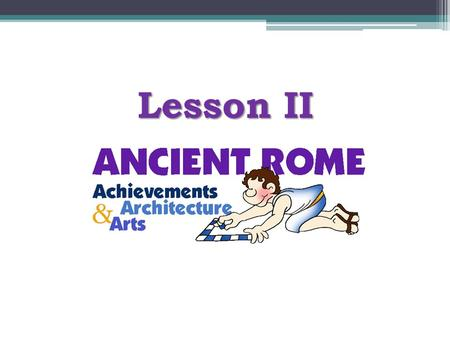 Lesson II. Lesson Objectives At the end of the lesson, pupils will be able to :- (1)identify the legacies of the ancient Romans (2)value the triumph of.