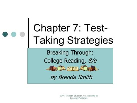 ©2007 Pearson Education, Inc. publishing as Longman Publishers Chapter 7: Test- Taking Strategies Breaking Through: College Reading, 8/e by Brenda Smith.