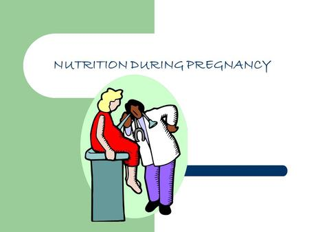 NUTRITION DURING PREGNANCY. Preparation for pregnancy A mother brings to her pregnancy, all of her previous life experiences; diet, food habits, attitudes..