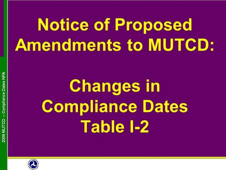 2009 MUTCD -- Compliance Dates NPA Notice of Proposed Amendments to MUTCD: Changes in Compliance Dates Table I-2.