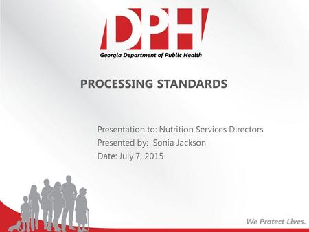 PROCESSING STANDARDS Presentation to: Nutrition Services Directors Presented by: Sonia Jackson Date: July 7, 2015.