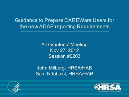 Guidance to Prepare CAREWare Users for the new ADAP reporting Requirements All Grantees' Meeting Nov 27, 2012 Session #0203 John Milberg, HRSA/HAB Sam.