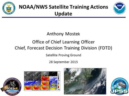 1 NOAA/NWS Satellite Training Actions Update Anthony Moste k Office of Chief Learning Officer Chief, Forecast Decision Training Division (FDTD) Satellite.
