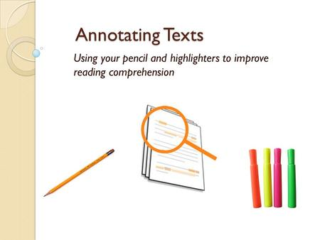 Annotating Texts Using your pencil and highlighters to improve reading comprehension.