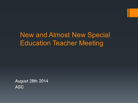 New and Almost New Special Education Teacher Meeting August 28th 2014 ASC.