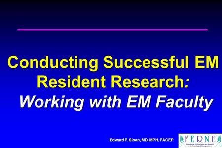Edward P. Sloan, MD, MPH, FACEP Conducting Successful EM Resident Research: Working with EM Faculty.