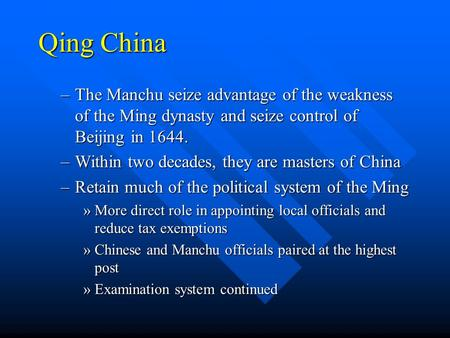 Qing China –The Manchu seize advantage of the weakness of the Ming dynasty and seize control of Beijing in 1644. –Within two decades, they are masters.